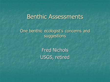 Benthic Assessments One benthic ecologists concerns and suggestions Fred Nichols USGS, retired.