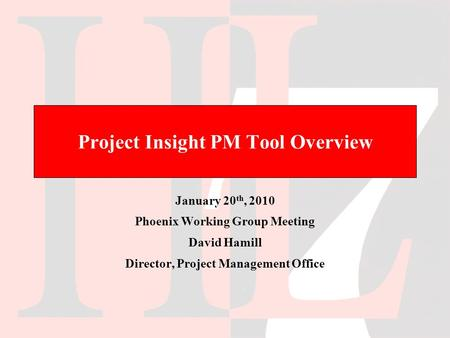 Project Insight PM Tool Overview January 20 th, 2010 Phoenix Working Group Meeting David Hamill Director, Project <strong>Management</strong> Office.