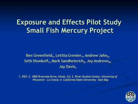 Exposure and Effects Pilot Study Small Fish Mercury Project Ben Greenfield 1, Letitia Grenier 1, Andrew Jahn 2, Seth Shonkoff 1, Mark Sandheinrich 3, Joy.