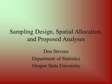 Sampling Design, Spatial Allocation, and Proposed Analyses Don Stevens Department of Statistics Oregon State University.