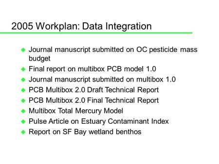2005 Workplan: Data Integration Journal manuscript submitted on OC pesticide mass budget Final report on multibox PCB model 1.0 Journal manuscript submitted.