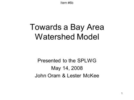 Item #6b 1 Towards a Bay Area Watershed Model Presented to the SPLWG May 14, 2008 John Oram & Lester McKee.