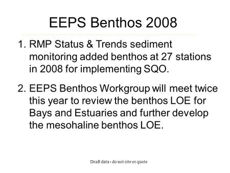 Draft data - do not cite or quote EEPS Benthos 2008 1.RMP Status & Trends sediment monitoring added benthos at 27 stations in 2008 for implementing SQO.