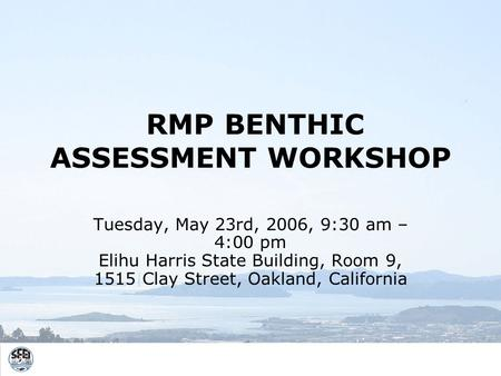 RMP BENTHIC ASSESSMENT WORKSHOP Tuesday, May 23rd, 2006, 9:30 am – 4:00 pm Elihu Harris State Building, Room 9, 1515 Clay Street, Oakland, California.