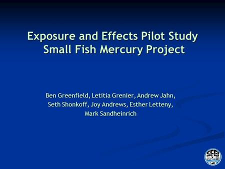Exposure and Effects Pilot Study Small Fish Mercury Project Ben Greenfield, Letitia Grenier, Andrew Jahn, Seth Shonkoff, Joy Andrews, Esther Letteny, Mark.