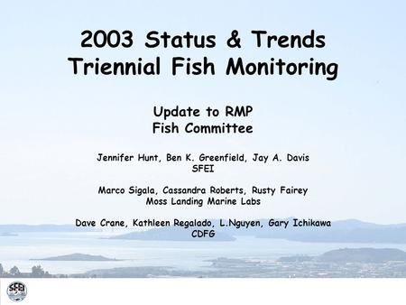 2003 Status & Trends Triennial Fish Monitoring Update to RMP Fish Committee Jennifer Hunt, Ben K. Greenfield, Jay A. Davis SFEI Marco Sigala, Cassandra.