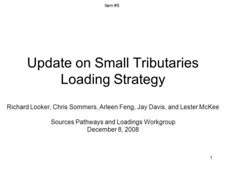 1 Update on Small Tributaries Loading Strategy Richard Looker, Chris Sommers, Arleen Feng, Jay Davis, and Lester McKee Sources Pathways and Loadings Workgroup.