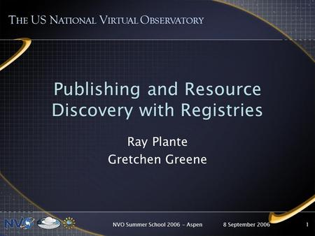 8 September 2006NVO Summer School 2006 - Aspen1 Publishing and Resource Discovery with Registries Ray Plante Gretchen Greene T HE US N ATIONAL V IRTUAL.