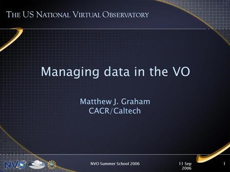 11 Sep 2006 NVO Summer School 20061 Managing data in the VO Matthew J. Graham CACR/Caltech T HE US N ATIONAL V IRTUAL O BSERVATORY.