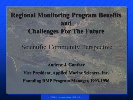Regional Monitoring Program Benefits and Challenges For The Future Scientific Community Perspective Andrew J. Gunther Vice President, Applied Marine Sciences,