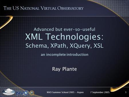 7 September 2005NVO Summer School 2005 - Aspen1 Advanced but ever-so-useful XML Technologies: Schema, XPath, XQuery, XSL an incomplete introduction Ray.