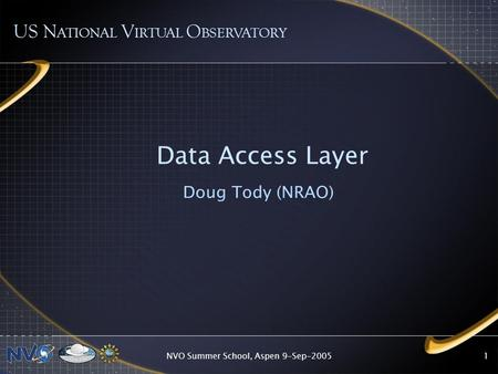 NVO Summer School, Aspen 9-Sep-20051 Data Access Layer Doug Tody (NRAO) US N ATIONAL V IRTUAL O BSERVATORY.