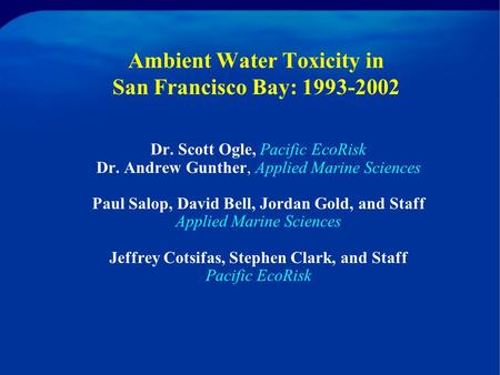 Ambient Water Toxicity in San Francisco Bay: 1993-2002 Dr. Scott Ogle, Pacific EcoRisk Dr. Andrew Gunther, Applied Marine Sciences Paul Salop, David Bell,