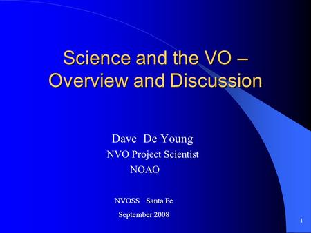 1 Science and the VO – Overview and Discussion Dave De Young NVO Project Scientist NOAO NVOSS Santa Fe September 2008.