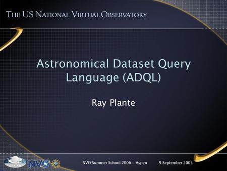 9 September 2005NVO Summer School 2006 - Aspen Astronomical Dataset Query Language (ADQL) Ray Plante T HE US N ATIONAL V IRTUAL O BSERVATORY.
