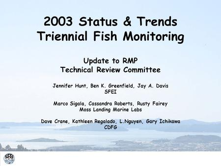 2003 Status & Trends Triennial Fish Monitoring Update to RMP Technical Review Committee Jennifer Hunt, Ben K. Greenfield, Jay A. Davis SFEI Marco Sigala,