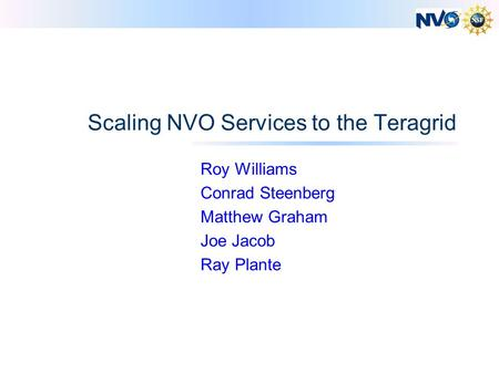 Scaling NVO Services to the Teragrid Roy Williams Conrad Steenberg Matthew Graham Joe Jacob Ray Plante.