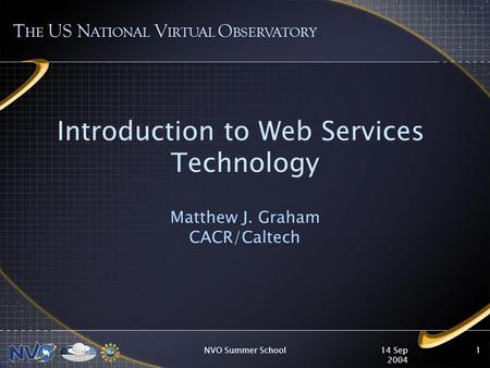 14 Sep 2004 NVO Summer School1 Introduction to Web Services Technology Matthew J. Graham CACR/Caltech T HE US N ATIONAL V IRTUAL O BSERVATORY.