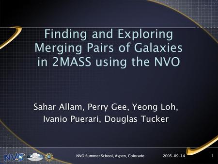 2005-09-14NVO Summer School, Aspen, Colorado1 Finding and Exploring Merging Pairs of Galaxies in 2MASS using the NVO Sahar Allam, Perry Gee, Yeong Loh,