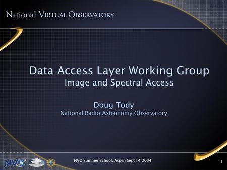 NVO Summer School, Aspen Sept 14 2004 1 Data Access Layer Working Group Image and Spectral Access Doug Tody National Radio Astronomy Observatory National.