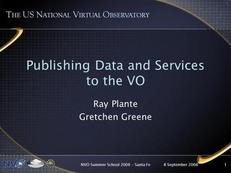 8 September 2008NVO Summer School 2008 – Santa Fe1 Publishing Data and Services to the VO Ray Plante Gretchen Greene T HE US N ATIONAL V IRTUAL O BSERVATORY.