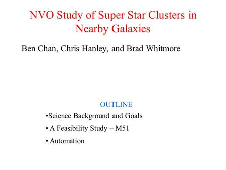 NVO Study of Super Star Clusters in Nearby Galaxies Ben Chan, Chris Hanley, and Brad Whitmore OUTLINE Science Background and Goals A Feasibility Study.