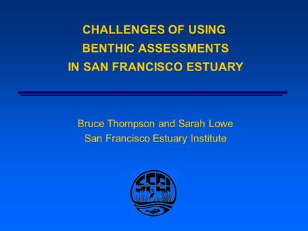 CHALLENGES OF USING BENTHIC ASSESSMENTS IN SAN FRANCISCO ESTUARY Bruce Thompson and Sarah Lowe San Francisco Estuary Institute.