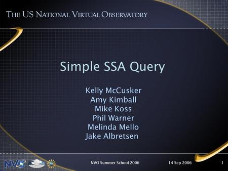 14 Sep 2006NVO Summer School 20061 T HE US N ATIONAL V IRTUAL O BSERVATORY Simple SSA Query Kelly McCusker Amy Kimball Mike Koss Phil Warner Melinda Mello.