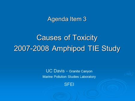 Agenda Item 3 Causes of Toxicity 2007-2008 Amphipod TIE Study UC Davis - Granite Canyon Marine Pollution Studies Laboratory SFEI.