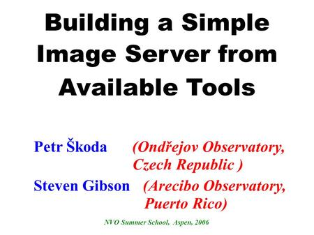 Building a Simple Image Server from Available Tools Steven Gibson (Arecibo Observatory, Puerto Rico) NVO Summer School, Aspen, 2006 Petr Škoda (Ondřejov.