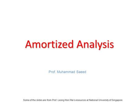 Amortized Analysis Some of the slides are from Prof. Leong Hon Wais resources at National University of Singapore Prof. Muhammad Saeed.