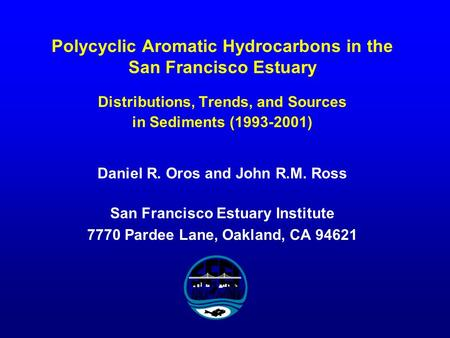 Polycyclic Aromatic Hydrocarbons in the San Francisco Estuary Distributions, Trends, and Sources in Sediments (1993-2001) Daniel R. Oros and John R.M.