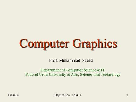 FUUASTDept. of Com. Sc. & IT1 Computer Graphics Prof. Muhammad Saeed Department of Computer Science & IT Federal Urdu University of Arts, Science and Technology.