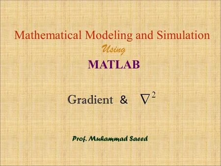 Gradient & Mathematical Modeling and Simulation Using MATLAB Prof. Muhammad Saeed.