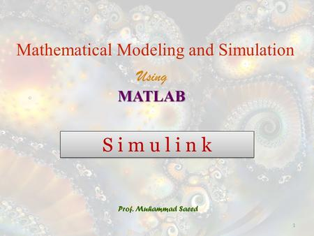 S i m u l i n k Prof. Muhammad Saeed Mathematical Modeling and Simulation UsingMATLAB 1.