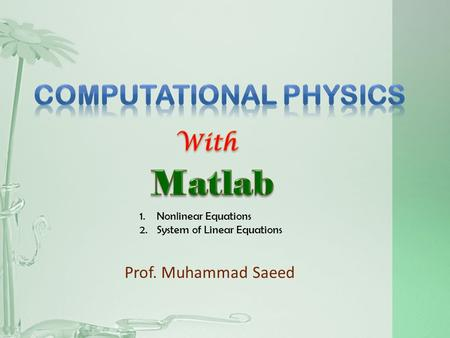 Prof. Muhammad Saeed 1.Nonlinear Equations 2.System of Linear Equations.