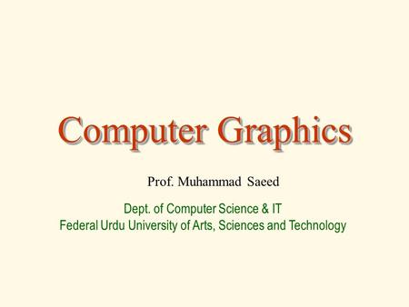 Computer Graphics Prof. Muhammad Saeed Dept. of Computer Science & IT Federal Urdu University of Arts, Sciences and Technology.