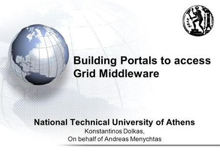 Building Portals to access Grid Middleware National Technical University of Athens Konstantinos Dolkas, On behalf of Andreas Menychtas.