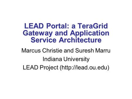 LEAD Portal: a TeraGrid Gateway and Application Service Architecture Marcus Christie and Suresh Marru Indiana University LEAD Project (http://lead.ou.edu)