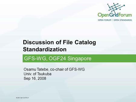 © 2006 Open Grid Forum Discussion of File Catalog Standardization GFS-WG, OGF24 Singapore Osamu Tatebe, co-chair of GFS-WG Univ. of Tsukuba Sep 16, 2008.