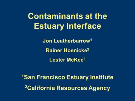 Contaminants at the Estuary Interface Jon Leatherbarrow 1 Rainer Hoenicke 2 Lester McKee 1 1 San Francisco Estuary Institute 2 California Resources Agency.
