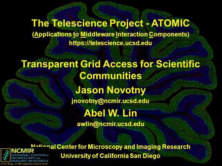 The Telescience Project - ATOMIC (Applications to Middleware Interaction Components) https://telescience.ucsd.edu Transparent Grid Access for Scientific.