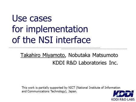 Use cases for implementation of the NSI interface Takahiro Miyamoto, Nobutaka Matsumoto KDDI R&D Laboratories Inc. This work is partially supported by.