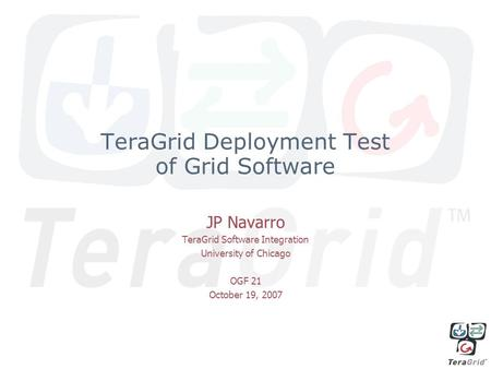 TeraGrid Deployment Test of Grid Software JP Navarro TeraGrid Software Integration University of Chicago OGF 21 October 19, 2007.