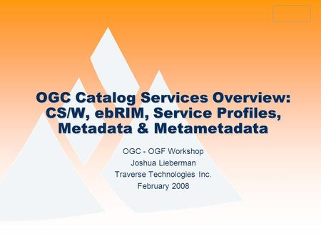 OGC Catalog Services Overview: CS/W, ebRIM, Service Profiles, Metadata & Metametadata OGC - OGF Workshop Joshua Lieberman Traverse Technologies Inc. February.