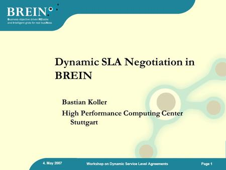 4. May 2007 Workshop on Dynamic Service Level AgreementsPage 1 Dynamic SLA Negotiation in BREIN Bastian Koller High Performance Computing Center Stuttgart.
