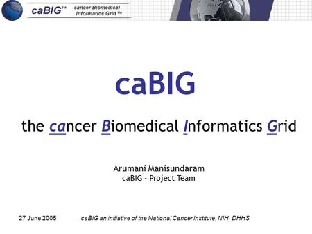 27 June 2005caBIG an initiative of the National Cancer Institute, NIH, DHHS caBIG the cancer Biomedical Informatics Grid Arumani Manisundaram caBIG - Project.