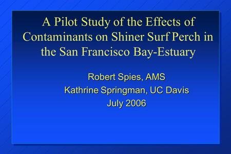 A Pilot Study of the Effects of Contaminants on Shiner Surf Perch in the San Francisco Bay-Estuary Robert Spies, AMS Kathrine Springman, UC Davis July.