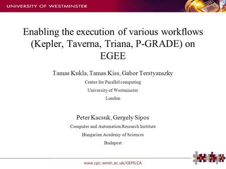 Www.cpc.wmin.ac.uk/GEMLCA Enabling the execution of various workflows (Kepler, Taverna, Triana, P-GRADE) on EGEE Tamas Kukla, Tamas Kiss, Gabor Terstyanszky.