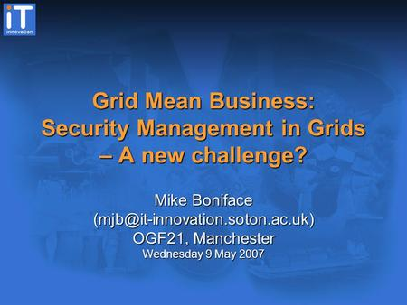 Grid Mean Business: Security Management in Grids – A new challenge? Mike Boniface OGF21, Manchester Wednesday 9 May 2007.